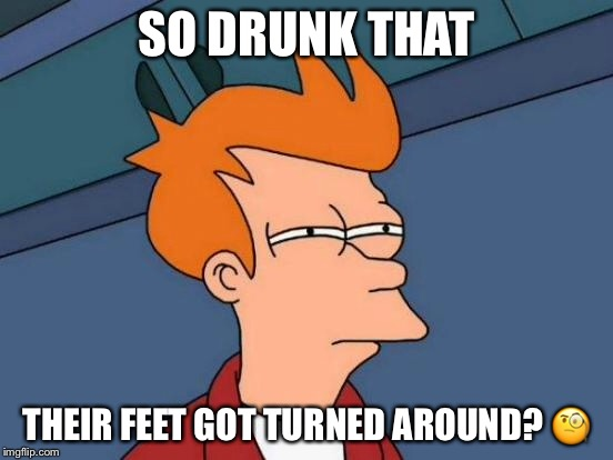 Futurama Fry Meme | SO DRUNK THAT THEIR FEET GOT TURNED AROUND?  | image tagged in memes,futurama fry | made w/ Imgflip meme maker