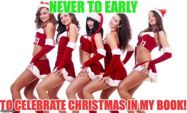 Sexy Santa girls | NEVER TO EARLY TO CELEBRATE CHRISTMAS IN MY BOOK! | image tagged in sexy santa girls | made w/ Imgflip meme maker