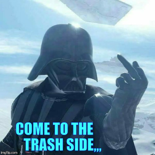 Darth Vader Flips You Off,,, | COME TO THE      TRASH SIDE,,, | image tagged in darth vader flips you off | made w/ Imgflip meme maker