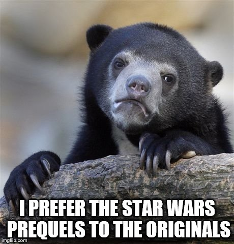 The Greatest Confession | I PREFER THE STAR WARS PREQUELS TO THE ORIGINALS | image tagged in memes,confession bear,star wars,star wars prequels | made w/ Imgflip meme maker