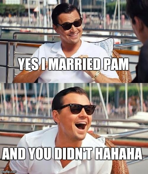 Leonardo Dicaprio Wolf Of Wall Street Meme | YES I MARRIED PAM AND YOU DIDN'T HAHAHA | image tagged in memes,leonardo dicaprio wolf of wall street | made w/ Imgflip meme maker