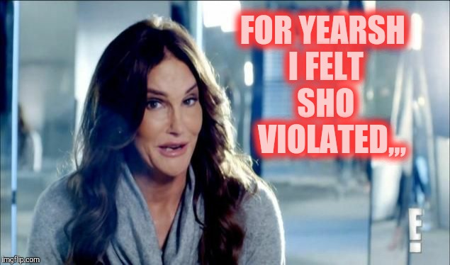 Caitlyn Jenner shrugs,,, | FOR YEARSH I FELT    SHO      VIOLATED,,, | image tagged in caitlyn jenner shrugs   | made w/ Imgflip meme maker