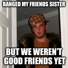Ss | BANGED MY FRIENDS SISTER BUT WE WEREN'T GOOD FRIENDS YET | image tagged in ss | made w/ Imgflip meme maker