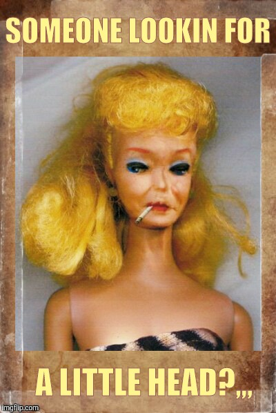 Crack Ho Barbie,,, | SOMEONE LOOKIN FOR A LITTLE HEAD?,,, | image tagged in crack ho barbie | made w/ Imgflip meme maker