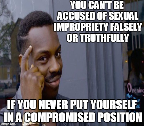 YOU CAN'T BE ACCUSED OF SEXUAL IMPROPRIETY FALSELY OR TRUTHFULLY IF YOU NEVER PUT YOURSELF IN A COMPROMISED POSITION | made w/ Imgflip meme maker