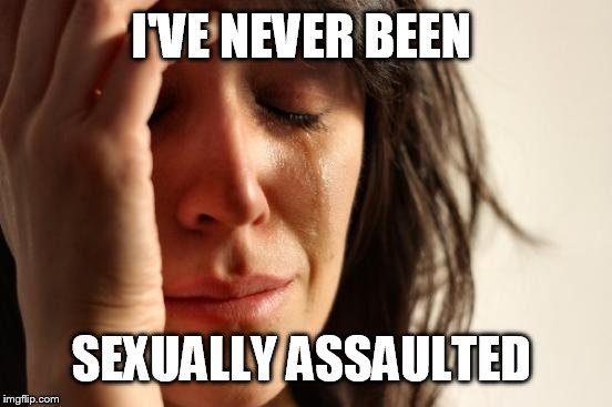 What's wrong with me? | I'VE NEVER BEEN SEXUALLY ASSAULTED | image tagged in memes,first world problems,funny,sexual harassment | made w/ Imgflip meme maker