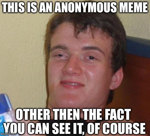Anonymous meme week Not sure who made it....  | THIS IS AN ANONYMOUS MEME OTHER THEN THE FACT YOU CAN SEE IT, OF COURSE | image tagged in memes,10 guy,djbloodpool,anonymous,anonymous meme week | made w/ Imgflip meme maker