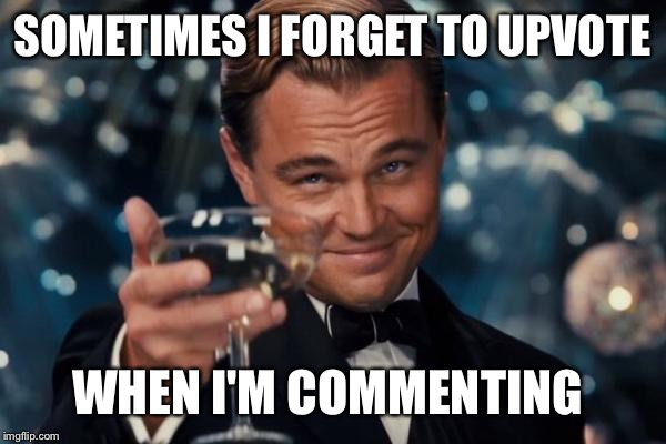 Leonardo Dicaprio Cheers Meme | SOMETIMES I FORGET TO UPVOTE WHEN I'M COMMENTING | image tagged in memes,leonardo dicaprio cheers | made w/ Imgflip meme maker