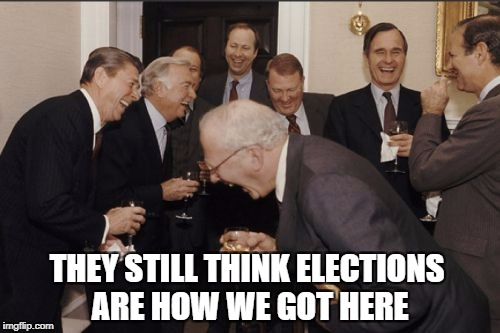 Politics | THEY STILL THINK ELECTIONS ARE HOW WE GOT HERE | image tagged in memes,laughing men in suits,political meme,rigged elections,elitist | made w/ Imgflip meme maker