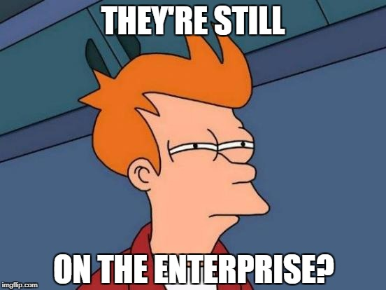 Futurama Fry Meme | THEY'RE STILL ON THE ENTERPRISE? | image tagged in memes,futurama fry | made w/ Imgflip meme maker