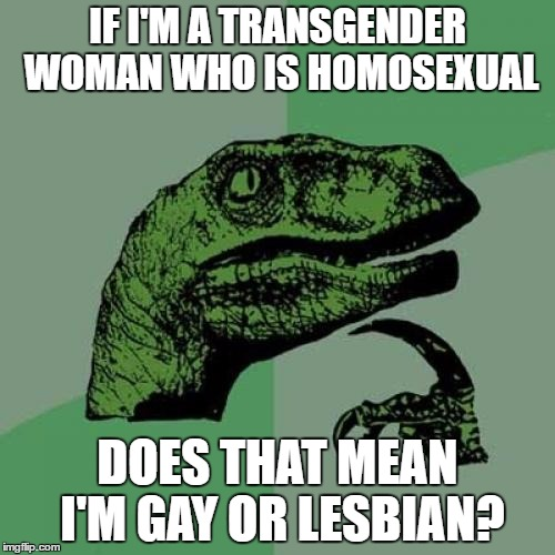 These labels confuse me. | IF I'M A TRANSGENDER WOMAN WHO IS HOMOSEXUAL DOES THAT MEAN I'M GAY OR LESBIAN? | image tagged in memes,philosoraptor | made w/ Imgflip meme maker