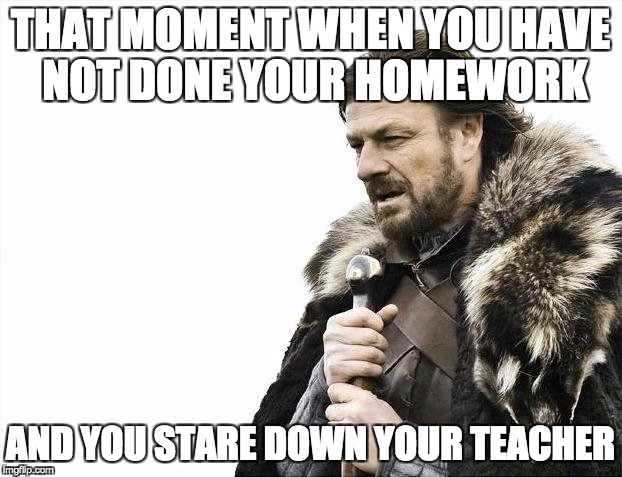 Brace Yourselves X is Coming Meme | THAT MOMENT WHEN YOU HAVE NOT DONE YOUR HOMEWORK AND YOU STARE DOWN YOUR TEACHER | image tagged in memes,brace yourselves x is coming | made w/ Imgflip meme maker