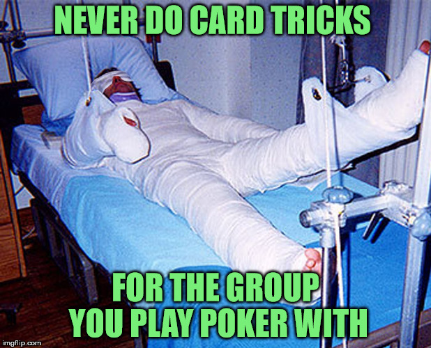 a painful lesson is often learned | NEVER DO CARD TRICKS FOR THE GROUP YOU PLAY POKER WITH | image tagged in poker,card tricks,injury,body cast | made w/ Imgflip meme maker