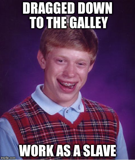 Bad Luck Brian Meme | DRAGGED DOWN TO THE GALLEY WORK AS A SLAVE | image tagged in memes,bad luck brian | made w/ Imgflip meme maker
