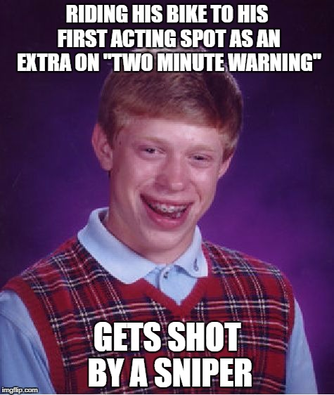 "Bad Luck Brian Meme | RIDING HIS BIKE TO HIS FIRST ACTING SPOT AS AN EXTRA ON ""TWO MINUTE WARNING"" GETS SHOT BY A SNIPER 