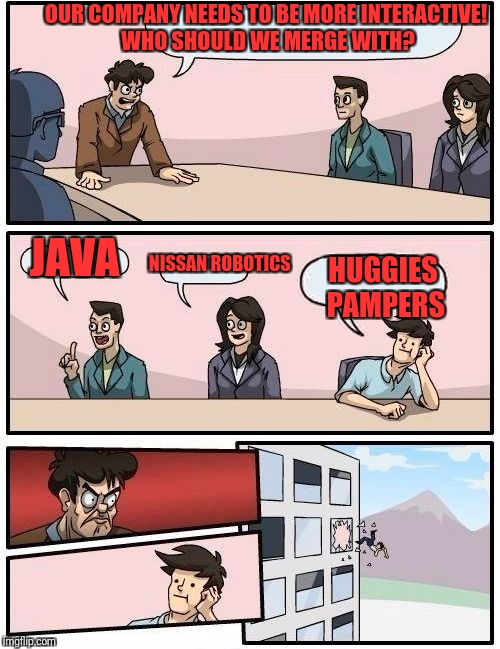 Boardroom Meeting Suggestion Meme | OUR COMPANY NEEDS TO BE MORE INTERACTIVE! WHO SHOULD WE MERGE WITH? JAVA NISSAN ROBOTICS HUGGIES PAMPERS | image tagged in memes,boardroom meeting suggestion | made w/ Imgflip meme maker