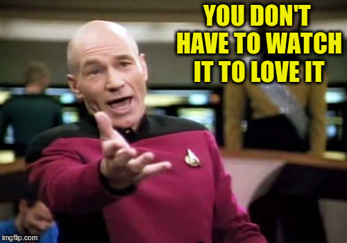 Picard Wtf Meme | YOU DON'T HAVE TO WATCH IT TO LOVE IT | image tagged in memes,picard wtf | made w/ Imgflip meme maker