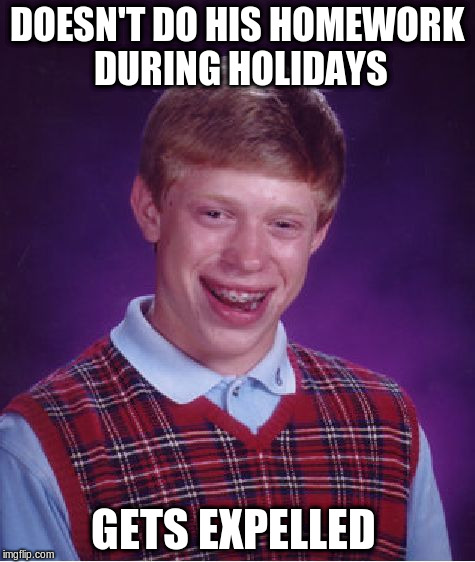 Bad Luck Brian Meme | DOESN'T DO HIS HOMEWORK DURING HOLIDAYS GETS EXPELLED | image tagged in memes,bad luck brian | made w/ Imgflip meme maker