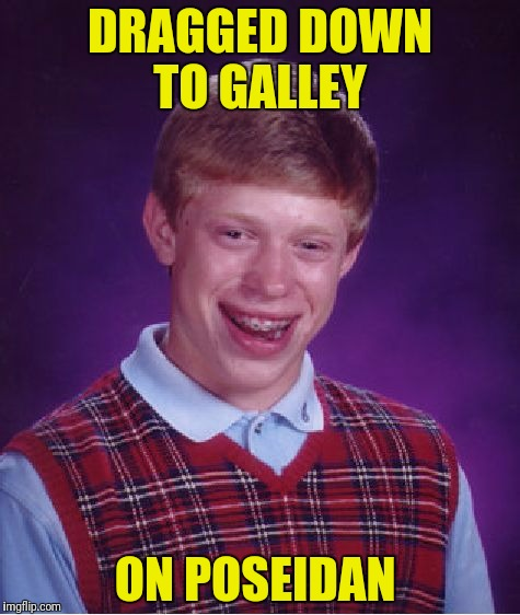 Bad Luck Brian Meme | DRAGGED DOWN TO GALLEY ON POSEIDAN | image tagged in memes,bad luck brian | made w/ Imgflip meme maker