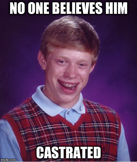 Bad Luck Brian Meme | NO ONE BELIEVES HIM CASTRATED | image tagged in memes,bad luck brian | made w/ Imgflip meme maker