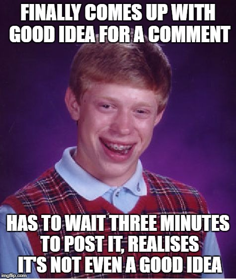 Bad Luck Brian Meme | FINALLY COMES UP WITH GOOD IDEA FOR A COMMENT HAS TO WAIT THREE MINUTES TO POST IT, REALISES IT'S NOT EVEN A GOOD IDEA | image tagged in memes,bad luck brian | made w/ Imgflip meme maker