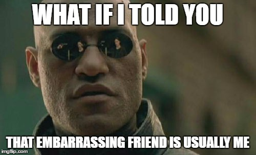 Matrix Morpheus Meme | WHAT IF I TOLD YOU THAT EMBARRASSING FRIEND IS USUALLY ME | image tagged in memes,matrix morpheus | made w/ Imgflip meme maker