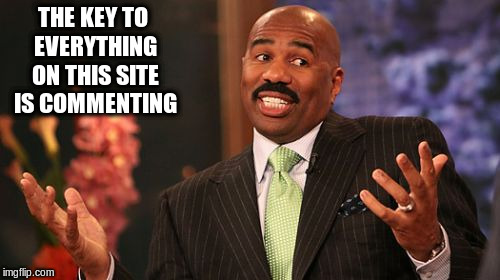 Steve Harvey Meme | THE KEY TO EVERYTHING ON THIS SITE IS COMMENTING | image tagged in memes,steve harvey | made w/ Imgflip meme maker