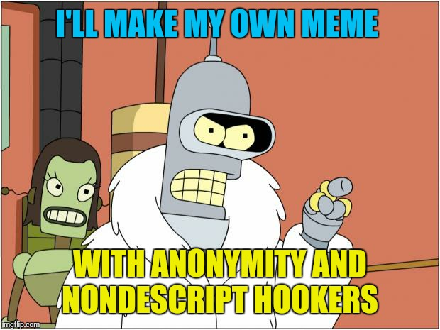 Anonymous week. An event by ?, people and _____. | I'LL MAKE MY OWN MEME WITH ANONYMITY AND NONDESCRIPT HOOKERS | image tagged in memes,bender,bender blackjack and hookers,anonymous meme week | made w/ Imgflip meme maker