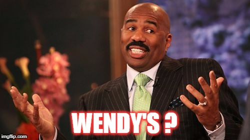 Steve Harvey Meme | WENDY'S ? | image tagged in memes,steve harvey | made w/ Imgflip meme maker
