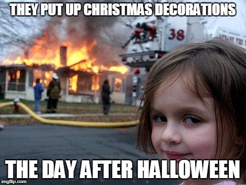 Disaster Girl Meme | THEY PUT UP CHRISTMAS DECORATIONS THE DAY AFTER HALLOWEEN | image tagged in memes,disaster girl | made w/ Imgflip meme maker