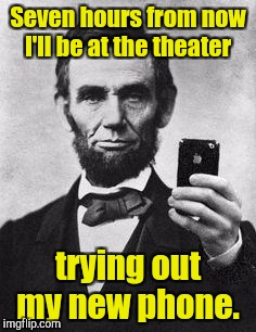 Seven hours from now I'll be at the theater trying out my new phone. | made w/ Imgflip meme maker