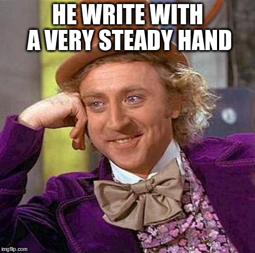 Creepy Condescending Wonka Meme | HE WRITE WITH A VERY STEADY HAND | image tagged in memes,creepy condescending wonka | made w/ Imgflip meme maker