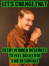LET'S CHANGE THAT EVERY WOMAN DESERVES TO FEEL BEAUTIFUL AND DESIRABLE | made w/ Imgflip meme maker