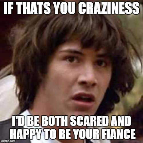 Conspiracy Keanu Meme | IF THATS YOU CRAZINESS I'D BE BOTH SCARED AND HAPPY TO BE YOUR FIANCE | image tagged in memes,conspiracy keanu | made w/ Imgflip meme maker