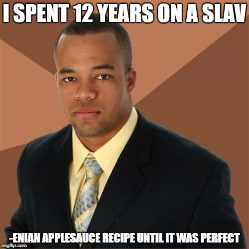Successful Black Man Meme | I SPENT 12 YEARS ON A SLAV -ENIAN APPLESAUCE RECIPE UNTIL IT WAS PERFECT | image tagged in memes,successful black man | made w/ Imgflip meme maker