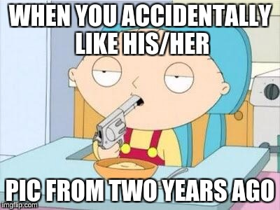 Stewie gun I'm done | WHEN YOU ACCIDENTALLY LIKE HIS/HER PIC FROM TWO YEARS AGO | image tagged in stewie gun i'm done | made w/ Imgflip meme maker