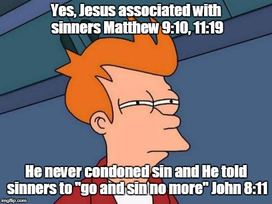 "Futurama Fry Meme | Yes, Jesus associated with sinners Matthew 9:10, 11:19 He never condoned sin and He told sinners to ""go and sin no more"" John 8:11 