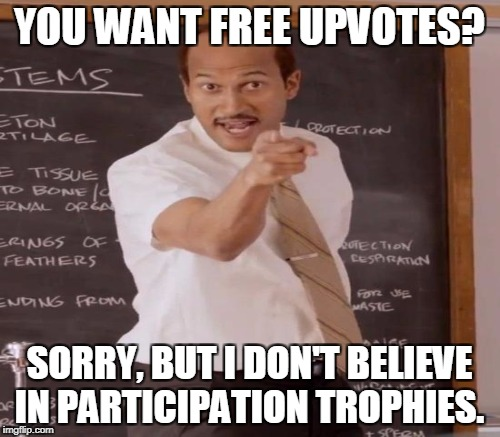 YOU WANT FREE UPVOTES? SORRY, BUT I DON'T BELIEVE IN PARTICIPATION TROPHIES. | made w/ Imgflip meme maker