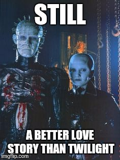 I likes muh vampires sparkly | STILL A BETTER LOVE STORY THAN TWILIGHT | image tagged in still a better love story than twilight,memes,hellraiser | made w/ Imgflip meme maker