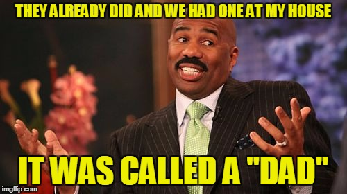 "Steve Harvey Meme | THEY ALREADY DID AND WE HAD ONE AT MY HOUSE IT WAS CALLED A ""DAD"" 
