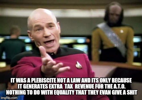 Picard Wtf Meme | IT WAS A PLEBISCITE NOT A LAW AND ITS ONLY BECAUSE IT GENERATES EXTRA  TAX  REVENUE FOR THE A.T.O. NOTHING TO DO WITH EQUALITY THAT THEY EVA | image tagged in memes,picard wtf | made w/ Imgflip meme maker