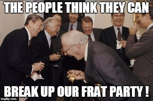 Laughing Men In Suits Meme | THE PEOPLE THINK THEY CAN BREAK UP OUR FRAT PARTY ! | image tagged in memes,laughing men in suits | made w/ Imgflip meme maker