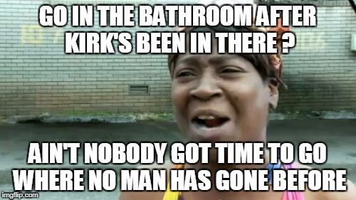 Aint Nobody Got Time For That Meme | GO IN THE BATHROOM AFTER KIRK'S BEEN IN THERE ? AIN'T NOBODY GOT TIME TO GO WHERE NO MAN HAS GONE BEFORE | image tagged in memes,aint nobody got time for that | made w/ Imgflip meme maker