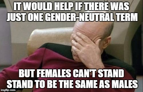 Captain Picard Facepalm Meme | IT WOULD HELP IF THERE WAS JUST ONE GENDER-NEUTRAL TERM BUT FEMALES CAN'T STAND STAND TO BE THE SAME AS MALES | image tagged in memes,captain picard facepalm | made w/ Imgflip meme maker