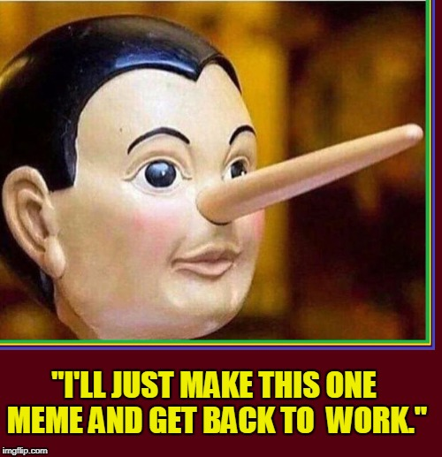 "Lies Memers Tell Themselves | ""I'LL JUST MAKE THIS ONE MEME AND GET BACK TO  WORK."" 
