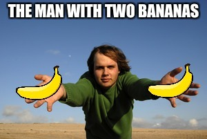 Incredible Banana Man | THE MAN WITH TWO BANANAS | image tagged in banana | made w/ Imgflip meme maker