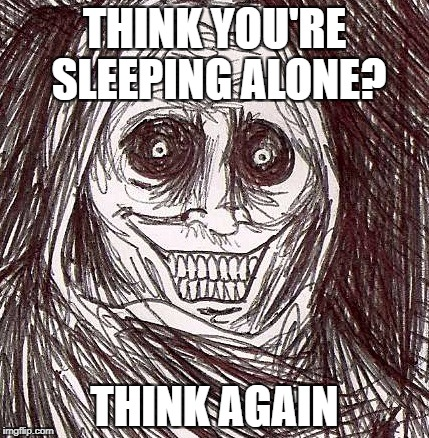 Unwanted House Guest |  THINK YOU'RE SLEEPING ALONE? THINK AGAIN | image tagged in memes,unwanted house guest | made w/ Imgflip meme maker