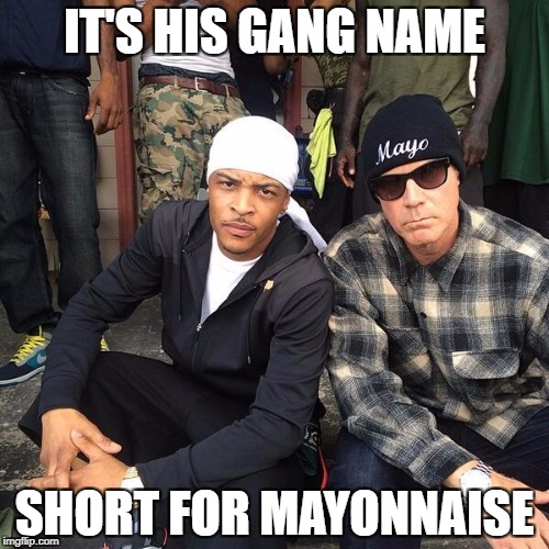 IT'S HIS GANG NAME SHORT FOR MAYONNAISE | image tagged in will ferrell mayo gang name | made w/ Imgflip meme maker