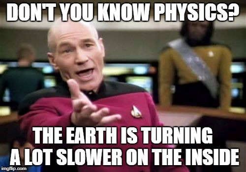 Picard Wtf Meme | DON'T YOU KNOW PHYSICS? THE EARTH IS TURNING A LOT SLOWER ON THE INSIDE | image tagged in memes,picard wtf | made w/ Imgflip meme maker