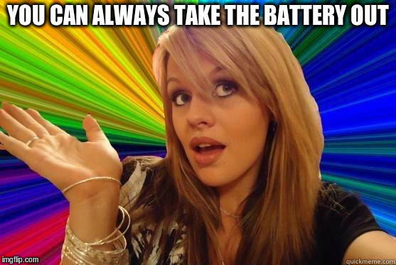 YOU CAN ALWAYS TAKE THE BATTERY OUT | made w/ Imgflip meme maker
